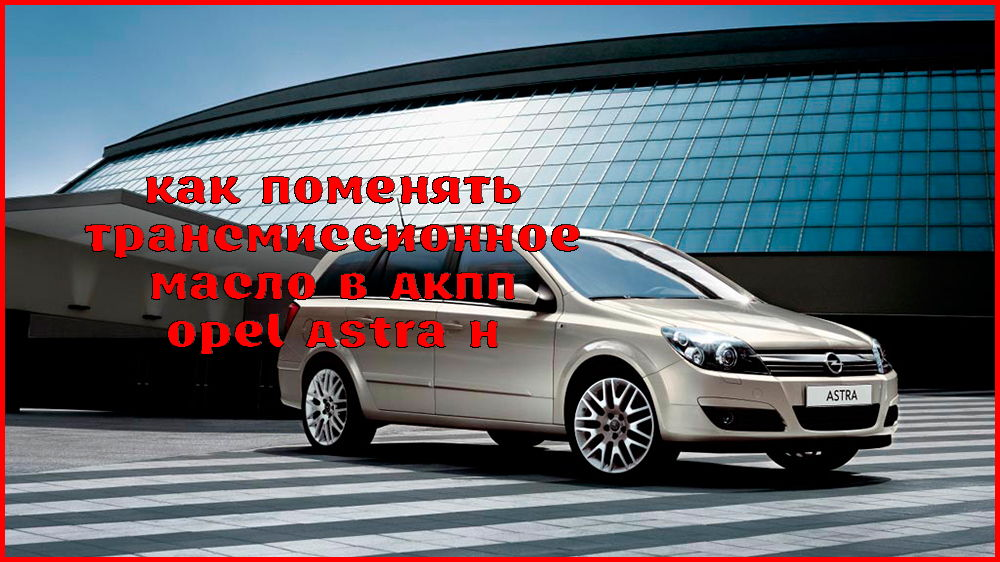Замена масла в коробке передач Opel Astra H