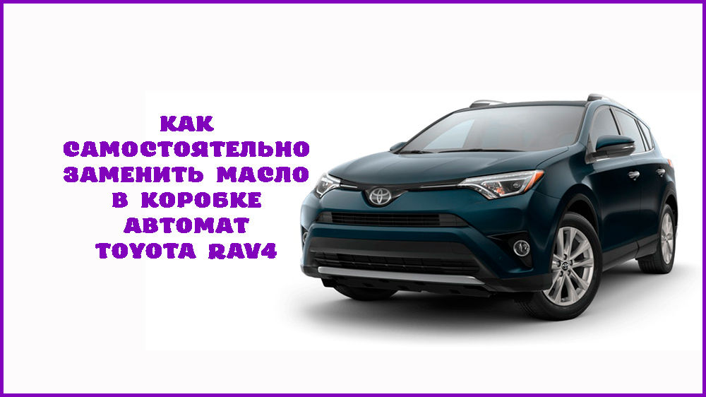 Замена масла в АКПП Toyota RAV4