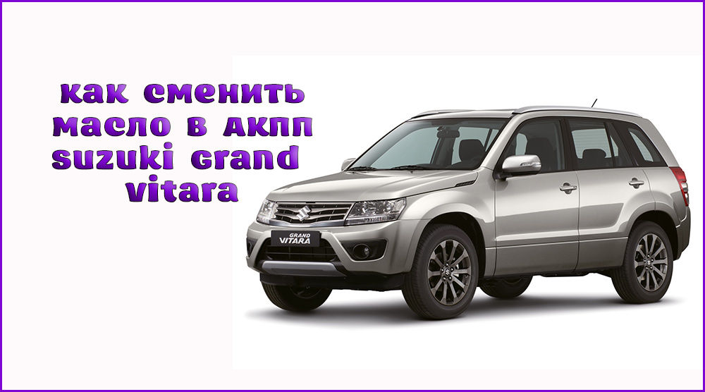 Замена масла в АКПП Suzuki Grand Vitara своими руками
